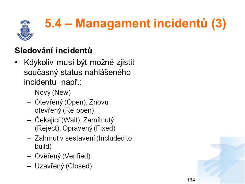 5.4 – Managament incidentů (3) Sledování incidentů Kdykoliv musí být možné zjistit současný status nahlášeného incidentu např.: –Nový (New) –Otevřený (Open), Znovu otevřený (Re-open) –Čekající (Wait), Zamítnutý (Reject), Opravený (Fixed) –Zahrnut v sestavení (Included to build) –Ověřený (Verified) –Uzavřený (Closed) 194