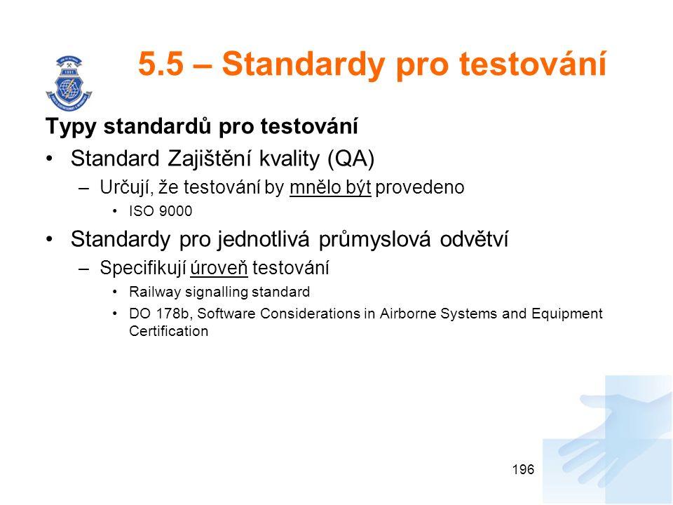5.5 – Standardy pro testování Typy standardů pro testování Standard Zajištění kvality (QA) –Určují, že testování by mnělo být provedeno ISO 9000 Standardy pro jednotlivá průmyslová odvětví –Specifikují úroveň testování Railway signalling standard DO 178b, Software Considerations in Airborne Systems and Equipment Certification 196