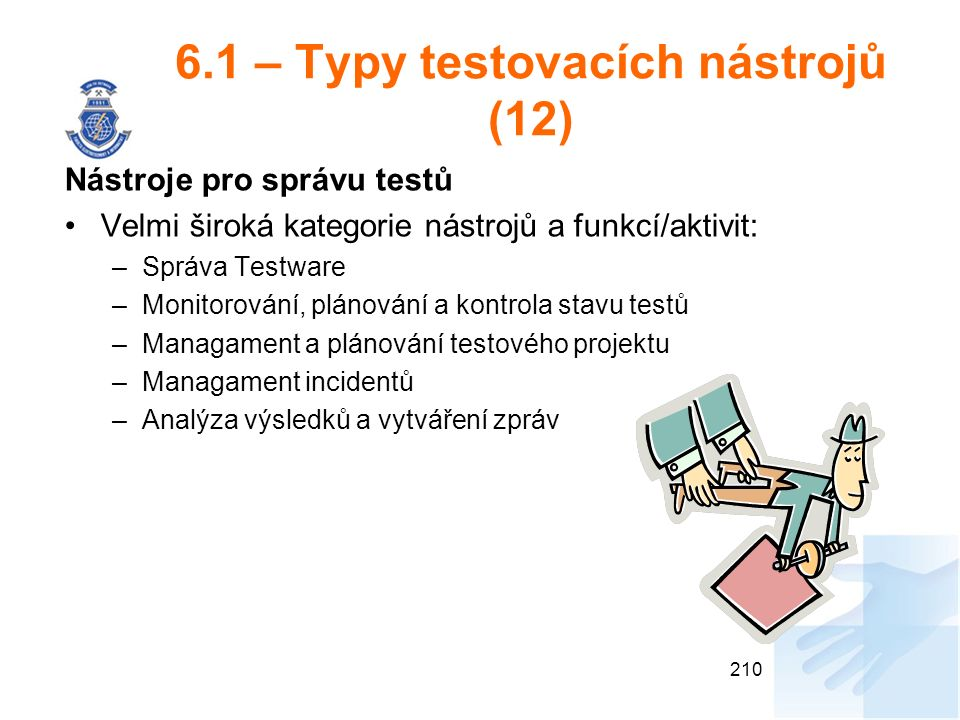 6.1 – Typy testovacích nástrojů (12) Nástroje pro správu testů Velmi široká kategorie nástrojů a funkcí/aktivit: –Správa Testware –Monitorování, plánování a kontrola stavu testů –Managament a plánování testového projektu –Managament incidentů –Analýza výsledků a vytváření zpráv 210