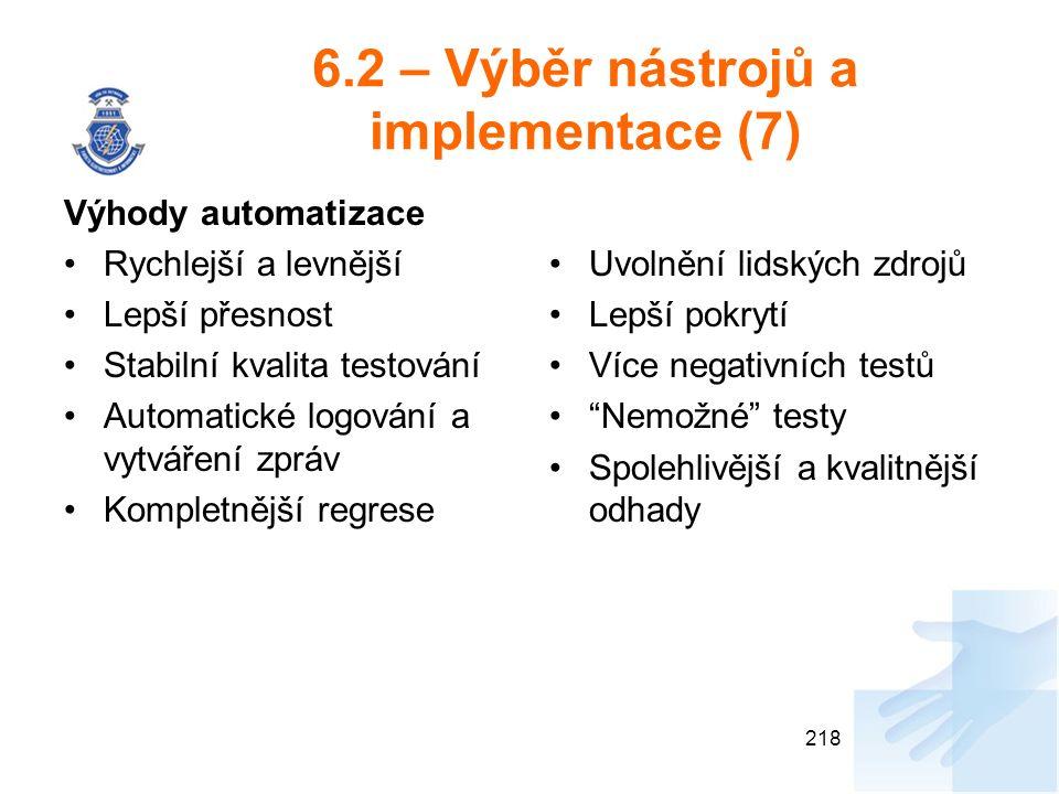 6.2 – Výběr nástrojů a implementace (7) Výhody automatizace Rychlejší a levnější Lepší přesnost Stabilní kvalita testování Automatické logování a vytváření zpráv Kompletnější regrese Uvolnění lidských zdrojů Lepší pokrytí Více negativních testů Nemožné testy Spolehlivější a kvalitnější odhady 218