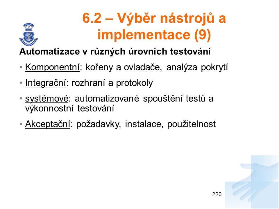 6.2 – Výběr nástrojů a implementace (9) 220 Automatizace v různých úrovních testování Komponentní: kořeny a ovladače, analýza pokrytí Integrační: rozhraní a protokoly systémové: automatizované spouštění testů a výkonnostní testování Akceptační: požadavky, instalace, použitelnost