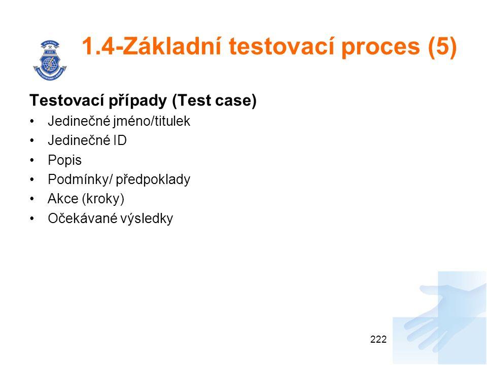 1.4-Základní testovací proces (5) Testovací případy (Test case) Jedinečné jméno/titulek Jedinečné ID Popis Podmínky/ předpoklady Akce (kroky) Očekávané výsledky 222