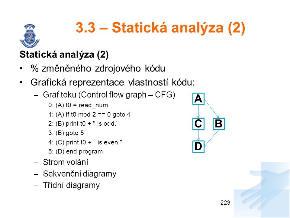 3.3 – Statická analýza (2) Statická analýza (2) % změněného zdrojového kódu Grafická reprezentace vlastností kódu: –Graf toku (Control flow graph – CFG) 0: (A) t0 = read_num 1: (A) if t0 mod 2 == 0 goto 4 2: (B) print t0 + is odd. 3: (B) goto 5 4: (C) print t0 + is even. 5: (D) end program –Strom volání –Sekvenční diagramy –Třídní diagramy 223 A BC D
