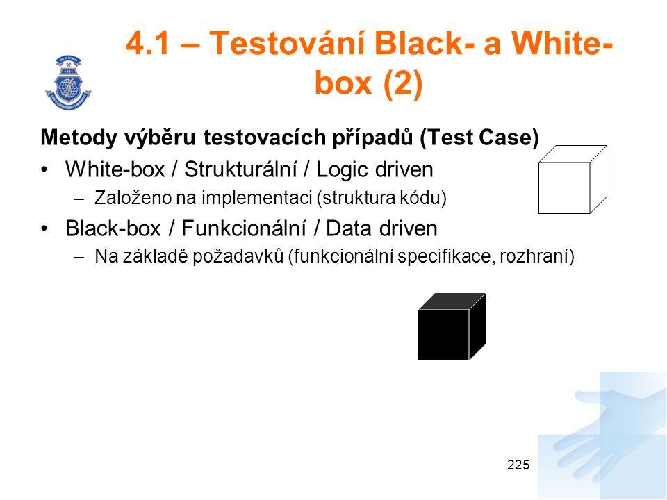 4.1 – Testování Black- a White- box (2) Metody výběru testovacích případů (Test Case) White-box / Strukturální / Logic driven –Založeno na implementaci (struktura kódu) Black-box / Funkcionální / Data driven –Na základě požadavků (funkcionální specifikace, rozhraní) 225