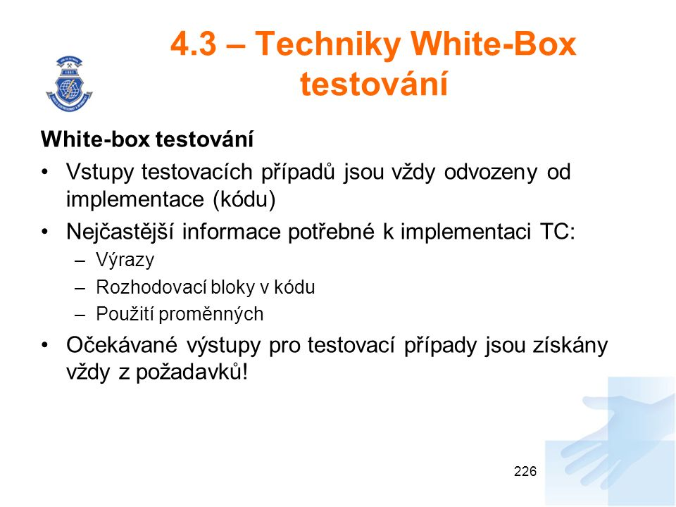 4.3 – Techniky White-Box testování White-box testování Vstupy testovacích případů jsou vždy odvozeny od implementace (kódu) Nejčastější informace potřebné k implementaci TC: –Výrazy –Rozhodovací bloky v kódu –Použití proměnných Očekávané výstupy pro testovací případy jsou získány vždy z požadavků.