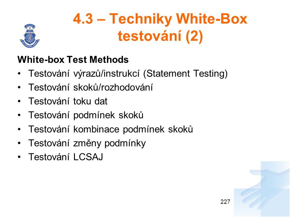 4.3 – Techniky White-Box testování (2) White-box Test Methods Testování výrazů/instrukcí (Statement Testing) Testování skoků/rozhodování Testování toku dat Testování podmínek skoků Testování kombinace podmínek skoků Testování změny podmínky Testování LCSAJ 227