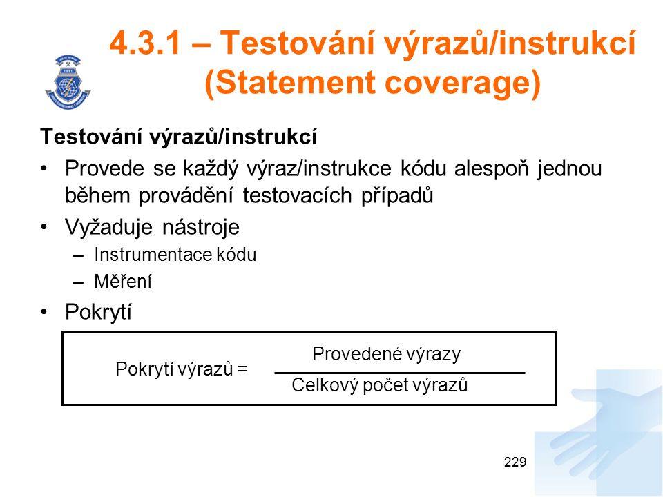 4.3.1 – Testování výrazů/instrukcí (Statement coverage) Testování výrazů/instrukcí Provede se každý výraz/instrukce kódu alespoň jednou během provádění testovacích případů Vyžaduje nástroje –Instrumentace kódu –Měření Pokrytí 229 Provedené výrazy Celkový počet výrazů Pokrytí výrazů =
