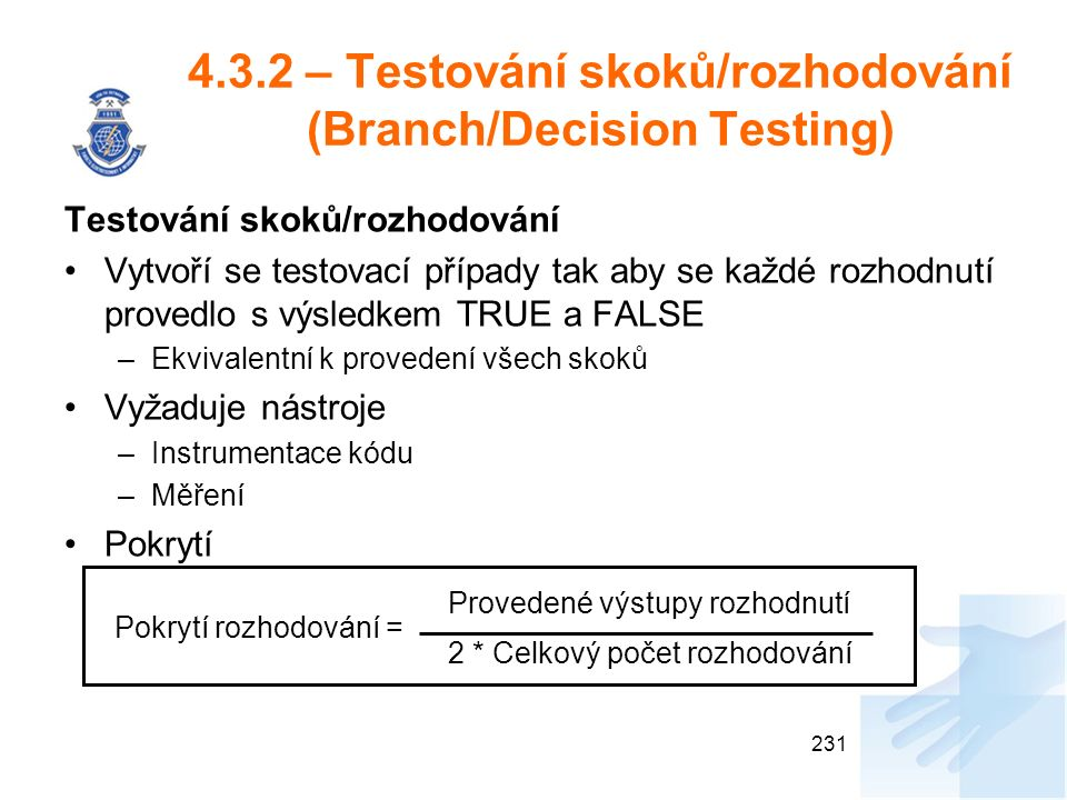 4.3.2 – Testování skoků/rozhodování (Branch/Decision Testing) Testování skoků/rozhodování Vytvoří se testovací případy tak aby se každé rozhodnutí provedlo s výsledkem TRUE a FALSE –Ekvivalentní k provedení všech skoků Vyžaduje nástroje –Instrumentace kódu –Měření Pokrytí 231 Provedené výstupy rozhodnutí 2 * Celkový počet rozhodování Pokrytí rozhodování =