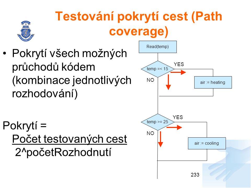 Testování pokrytí cest (Path coverage) Pokrytí všech možných průchodů kódem (kombinace jednotlivých rozhodování) Pokrytí = Počet testovaných cest 2^početRozhodnutí 233 Read(temp) temp =< 15 temp >= 25 air := heating air := cooling YES NO