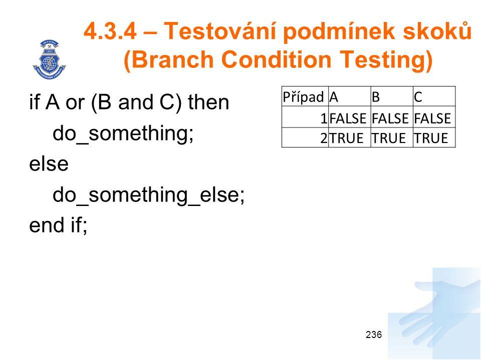 4.3.4 – Testování podmínek skoků (Branch Condition Testing) if A or (B and C) then do_something; else do_something_else; end if; 236 PřípadABC 1FALSE 2TRUE