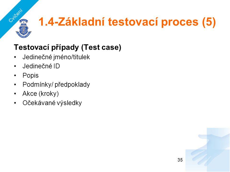1.4-Základní testovací proces (5) Testovací případy (Test case) Jedinečné jméno/titulek Jedinečné ID Popis Podmínky/ předpoklady Akce (kroky) Očekávané výsledky 35 Cvičení