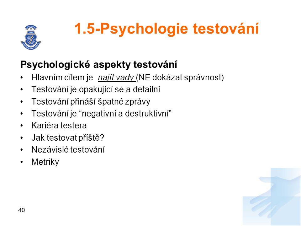 40 1.5-Psychologie testování Psychologické aspekty testování Hlavním cílem je najít vady (NE dokázat správnost) Testování je opakující se a detailní Testování přináší špatné zprávy Testování je negativní a destruktivní Kariéra testera Jak testovat příště.