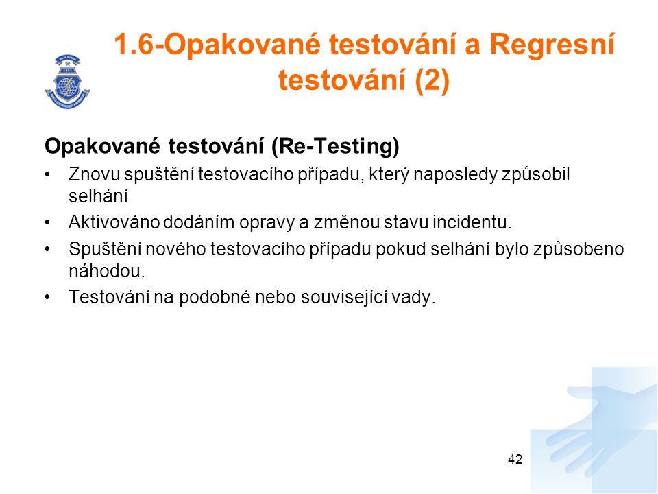 1.6-Opakované testování a Regresní testování (2) Opakované testování (Re-Testing) Znovu spuštění testovacího případu, který naposledy způsobil selhání Aktivováno dodáním opravy a změnou stavu incidentu.