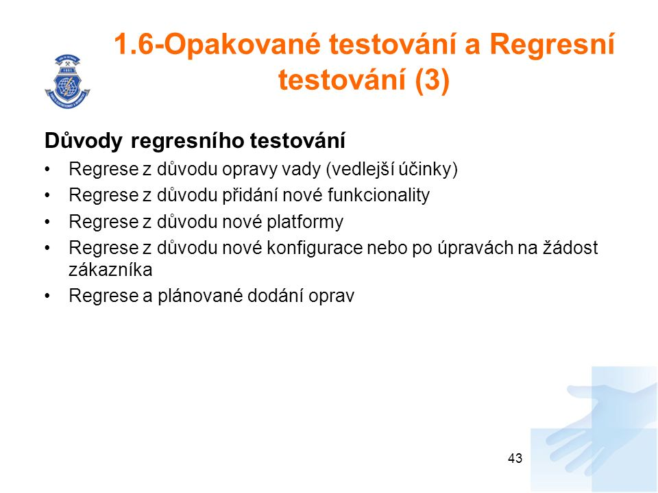 1.6-Opakované testování a Regresní testování (3) Důvody regresního testování Regrese z důvodu opravy vady (vedlejší účinky) Regrese z důvodu přidání nové funkcionality Regrese z důvodu nové platformy Regrese z důvodu nové konfigurace nebo po úpravách na žádost zákazníka Regrese a plánované dodání oprav 43