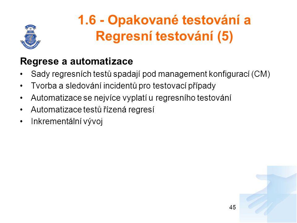 1.6 - Opakované testování a Regresní testování (5) Regrese a automatizace Sady regresních testů spadají pod management konfigurací (CM) Tvorba a sledování incidentů pro testovací případy Automatizace se nejvíce vyplatí u regresního testování Automatizace testů řízená regresí Inkrementální vývoj 45
