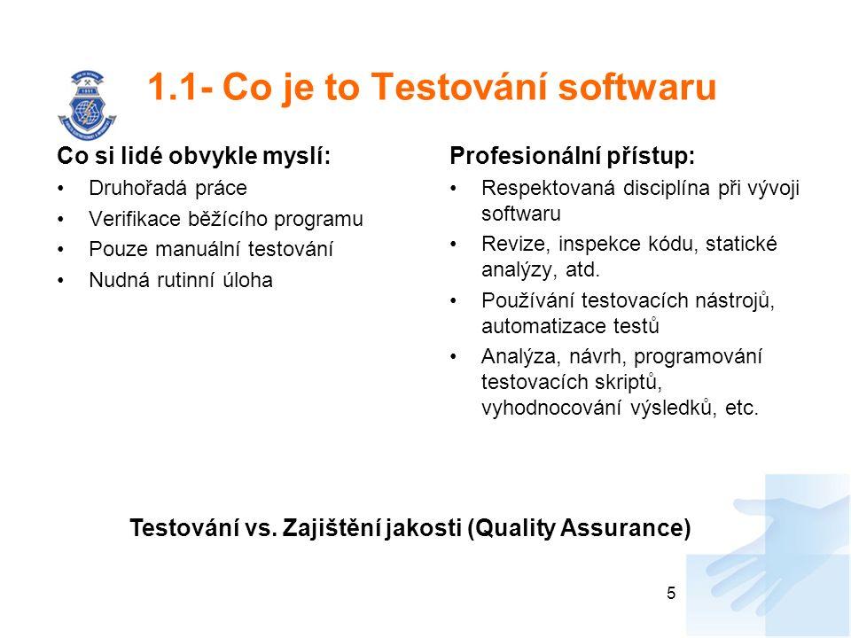 1.1- Co je to Testování softwaru Co si lidé obvykle myslí: Druhořadá práce Verifikace běžícího programu Pouze manuální testování Nudná rutinní úloha Profesionální přístup: Respektovaná disciplína při vývoji softwaru Revize, inspekce kódu, statické analýzy, atd.