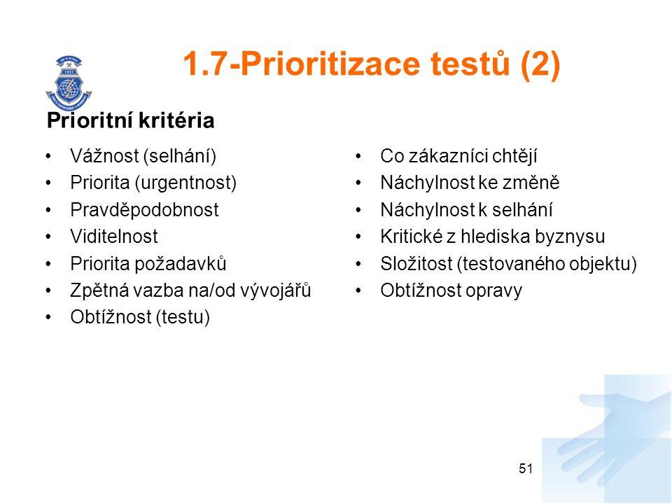 1.7-Prioritizace testů (2) Vážnost (selhání) Priorita (urgentnost) Pravděpodobnost Viditelnost Priorita požadavků Zpětná vazba na/od vývojářů Obtížnost (testu) Co zákazníci chtějí Náchylnost ke změně Náchylnost k selhání Kritické z hlediska byznysu Složitost (testovaného objektu) Obtížnost opravy 51 Prioritní kritéria