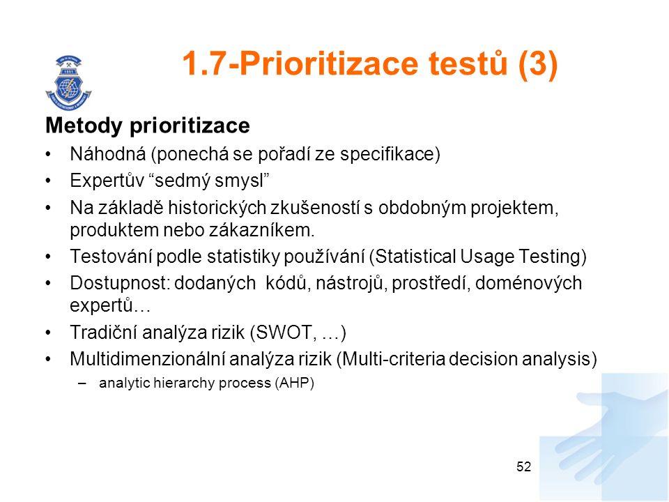 1.7-Prioritizace testů (3) Metody prioritizace Náhodná (ponechá se pořadí ze specifikace) Expertův sedmý smysl Na základě historických zkušeností s obdobným projektem, produktem nebo zákazníkem.