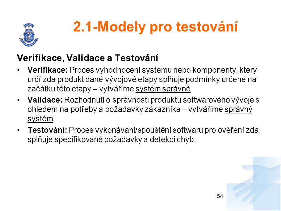 2.1-Modely pro testování Verifikace, Validace a Testování Verifikace: Proces vyhodnocení systému nebo komponenty, který určí zda produkt dané vývojové etapy splňuje podmínky určené na začátku této etapy – vytváříme systém správně Validace: Rozhodnutí o správnosti produktu softwarového vývoje s ohledem na potřeby a požadavky zákazníka – vytváříme správný systém Testování: Proces vykonávání/spouštění softwaru pro ověření zda splňuje specifikované požadavky a detekci chyb.
