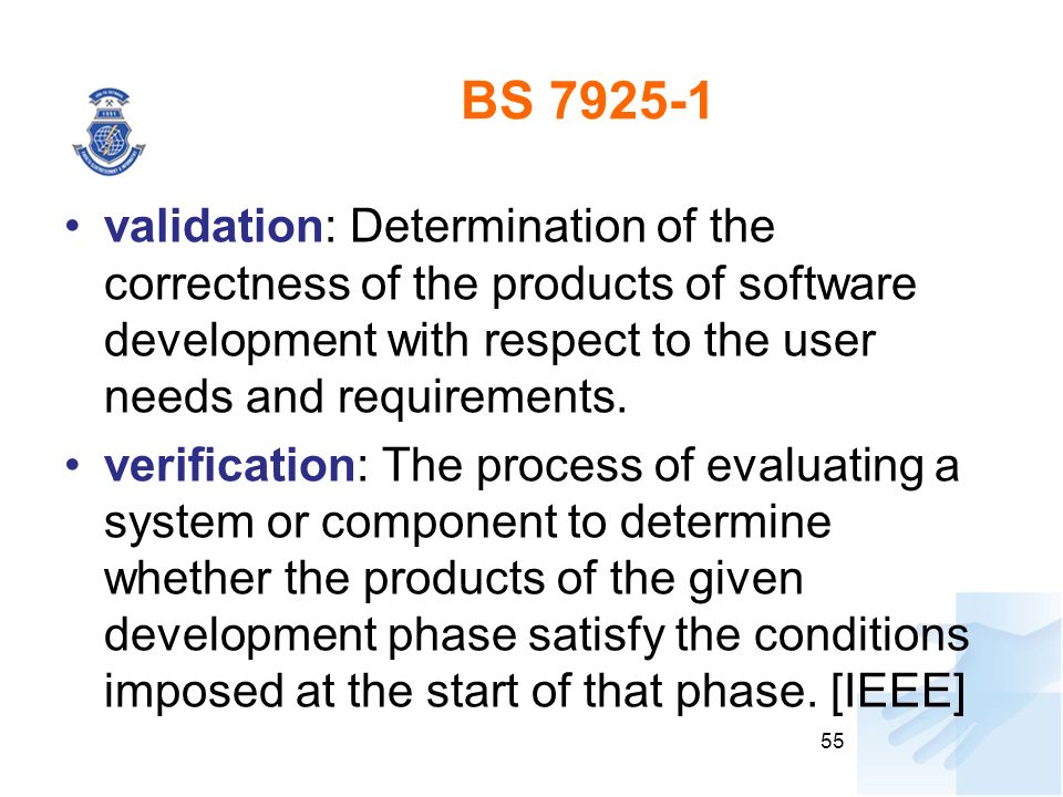 BS 7925-1 validation: Determination of the correctness of the products of software development with respect to the user needs and requirements.