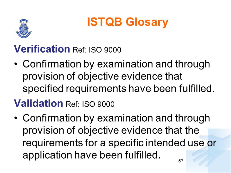 ISTQB Glosary Verification Ref: ISO 9000 Confirmation by examination and through provision of objective evidence that specified requirements have been fulfilled.