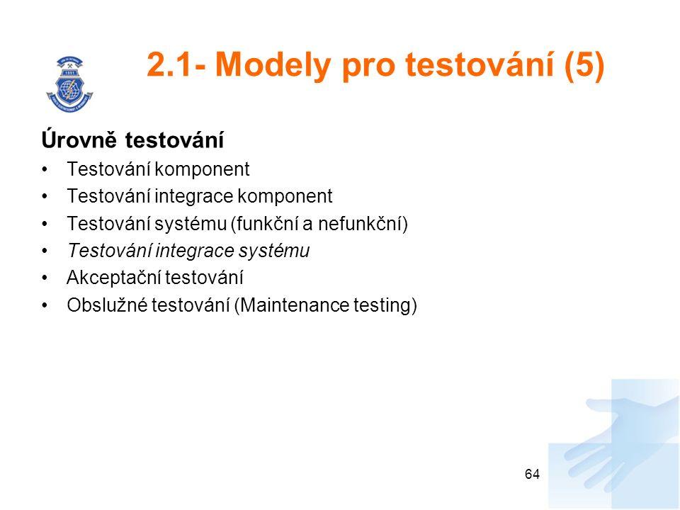 2.1- Modely pro testování (5) Úrovně testování Testování komponent Testování integrace komponent Testování systému (funkční a nefunkční) Testování integrace systému Akceptační testování Obslužné testování (Maintenance testing) 64