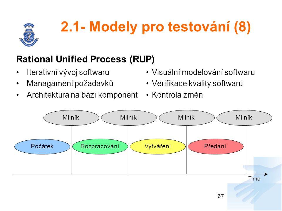 2.1- Modely pro testování (8) Rational Unified Process (RUP) Iterativní vývoj softwaru Managament požadavků Architektura na bázi komponent Visuální modelování softwaru Verifikace kvality softwaru Kontrola změn 67 Počátek RozpracováníVytvářeníPředání Milník Time