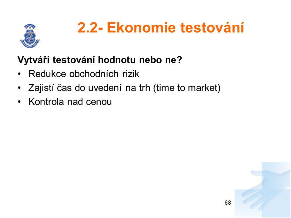 2.2- Ekonomie testování Vytváří testování hodnotu nebo ne? Redukce obchodních rizik Zajistí čas do uvedení na trh (time to market) Kontrola nad cenou