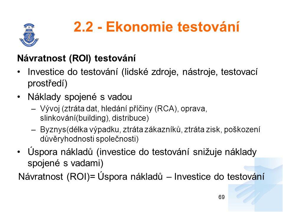 2.2 - Ekonomie testování Návratnost (ROI) testování Investice do testování (lidské zdroje, nástroje, testovací prostředí) Náklady spojené s vadou –Vývoj (ztráta dat, hledání příčiny (RCA), oprava, slinkování(building), distribuce) –Byznys(délka výpadku, ztráta zákazníků, ztráta zisk, poškození důvěryhodnosti společnosti) Úspora nákladů (investice do testování snižuje náklady spojené s vadami) Návratnost (ROI)= Úspora nákladů – Investice do testování 69