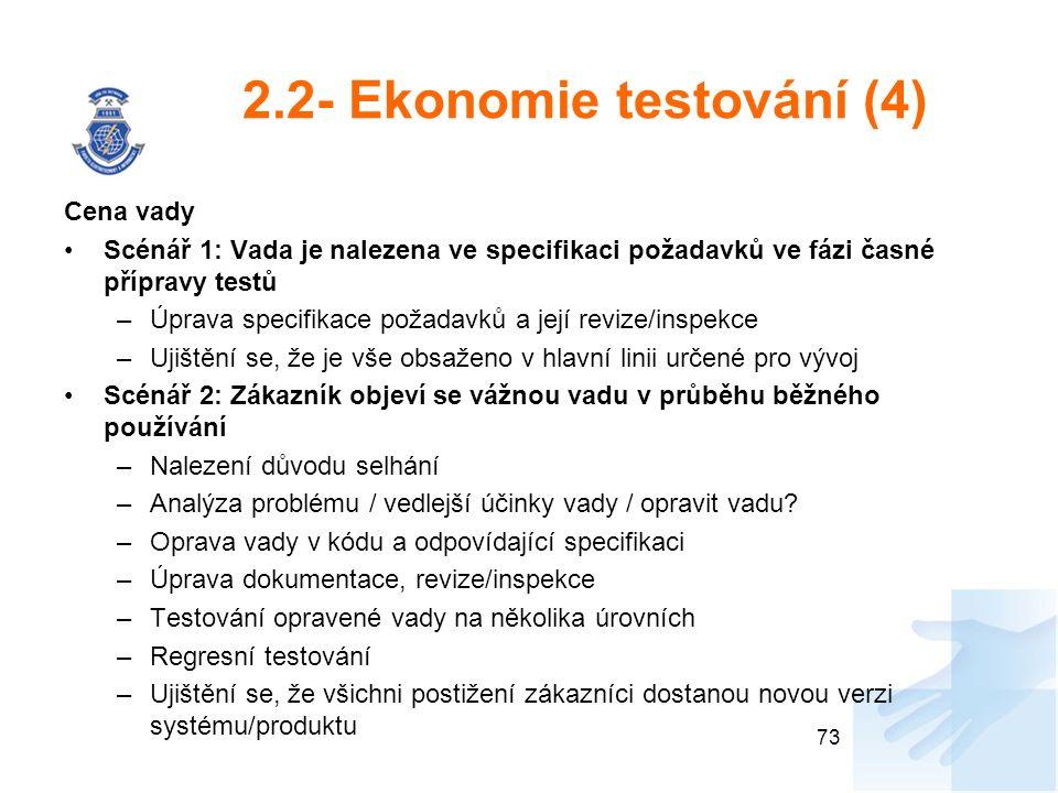2.2- Ekonomie testování (4) Cena vady Scénář 1: Vada je nalezena ve specifikaci požadavků ve fázi časné přípravy testů –Úprava specifikace požadavků a její revize/inspekce –Ujištění se, že je vše obsaženo v hlavní linii určené pro vývoj Scénář 2: Zákazník objeví se vážnou vadu v průběhu běžného používání –Nalezení důvodu selhání –Analýza problému / vedlejší účinky vady / opravit vadu.