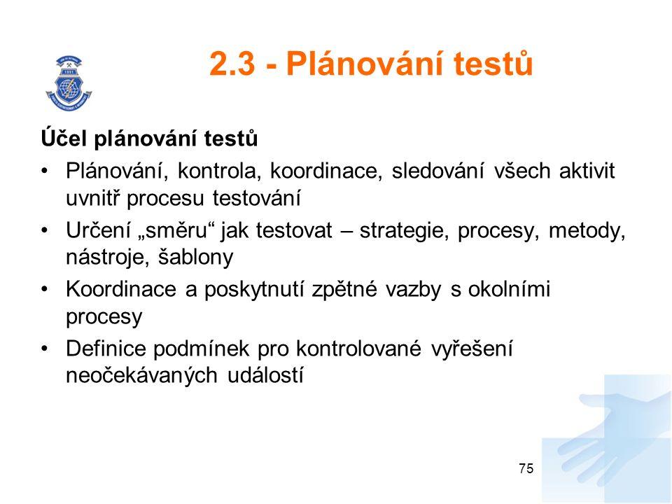 """2.3 - Plánování testů Účel plánování testů Plánování, kontrola, koordinace, sledování všech aktivit uvnitř procesu testování Určení """"směru jak testovat – strategie, procesy, metody, nástroje, šablony Koordinace a poskytnutí zpětné vazby s okolními procesy Definice podmínek pro kontrolované vyřešení neočekávaných událostí 75"""