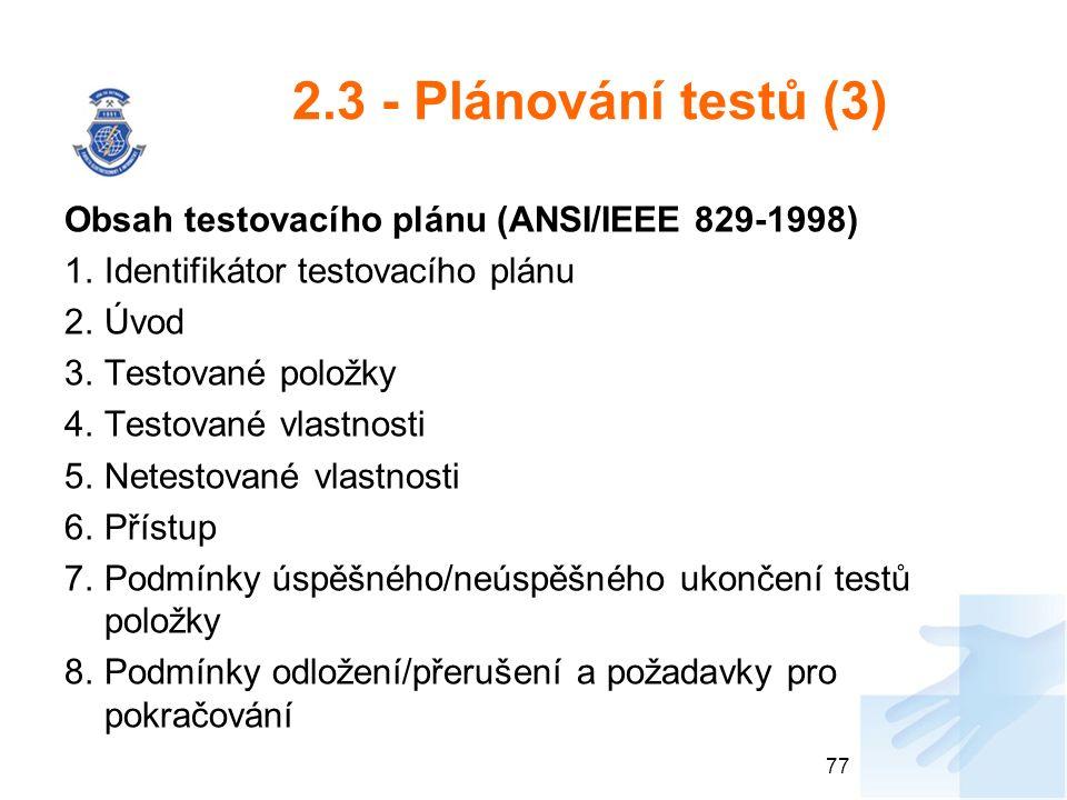 2.3 - Plánování testů (3) Obsah testovacího plánu (ANSI/IEEE 829-1998) 1.Identifikátor testovacího plánu 2.Úvod 3.Testované položky 4.Testované vlastnosti 5.Netestované vlastnosti 6.Přístup 7.Podmínky úspěšného/neúspěšného ukončení testů položky 8.Podmínky odložení/přerušení a požadavky pro pokračování 77