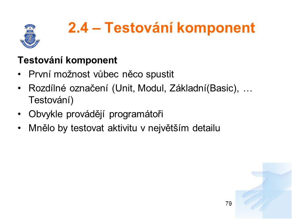2.4 – Testování komponent Testování komponent První možnost vůbec něco spustit Rozdílné označení (Unit, Modul, Základní(Basic), … Testování) Obvykle provádějí programátoři Mnělo by testovat aktivitu v největším detailu 79