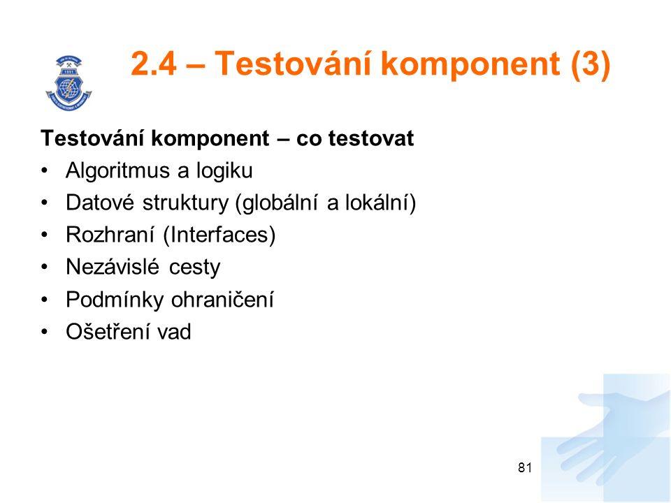 2.4 – Testování komponent (3) Testování komponent – co testovat Algoritmus a logiku Datové struktury (globální a lokální) Rozhraní (Interfaces) Nezávislé cesty Podmínky ohraničení Ošetření vad 81