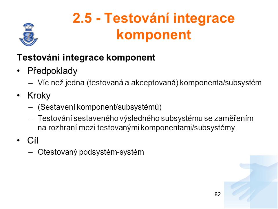 2.5 - Testování integrace komponent Testování integrace komponent Předpoklady –Víc než jedna (testovaná a akceptovaná) komponenta/subsystém Kroky –(Sestavení komponent/subsystémů) –Testování sestaveného výsledného subsystému se zaměřením na rozhraní mezi testovanými komponentami/subsystémy.