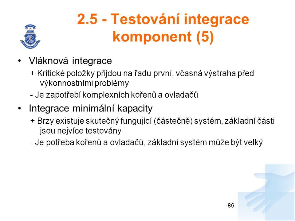 2.5 - Testování integrace komponent (5) Vláknová integrace + Kritické položky přijdou na řadu první, včasná výstraha před výkonnostními problémy - Je zapotřebí komplexních kořenů a ovladačů Integrace minimální kapacity + Brzy existuje skutečný fungující (částečně) systém, základní části jsou nejvíce testovány - Je potřeba kořenů a ovladačů, základní systém může být velký 86