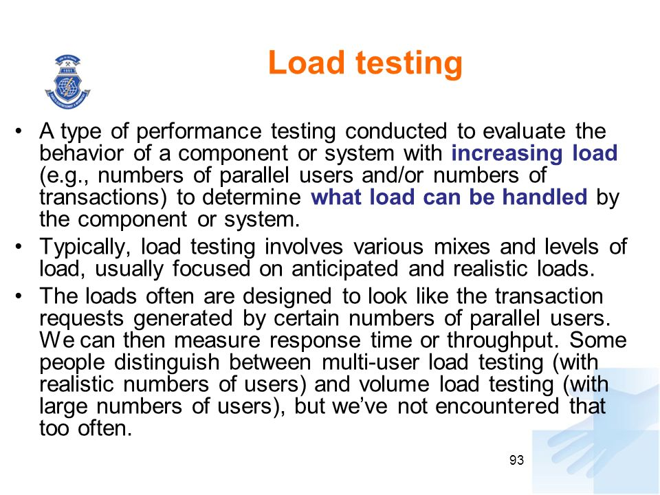 Load testing A type of performance testing conducted to evaluate the behavior of a component or system with increasing load (e.g., numbers of parallel users and/or numbers of transactions) to determine what load can be handled by the component or system.