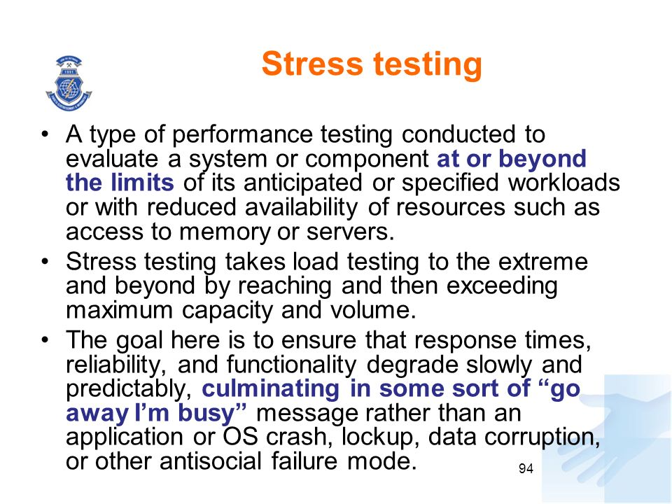 Stress testing A type of performance testing conducted to evaluate a system or component at or beyond the limits of its anticipated or specified workl