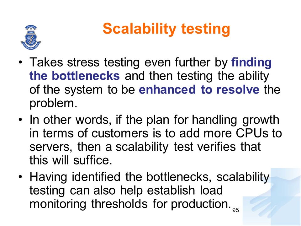 Scalability testing Takes stress testing even further by finding the bottlenecks and then testing the ability of the system to be enhanced to resolve the problem.
