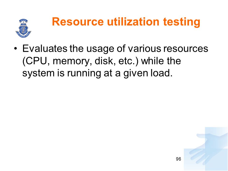 Resource utilization testing Evaluates the usage of various resources (CPU, memory, disk, etc.) while the system is running at a given load. 96