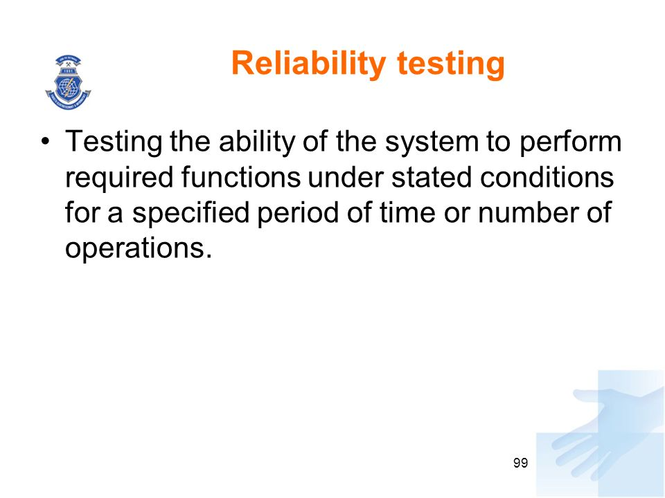 Reliability testing Testing the ability of the system to perform required functions under stated conditions for a specified period of time or number o