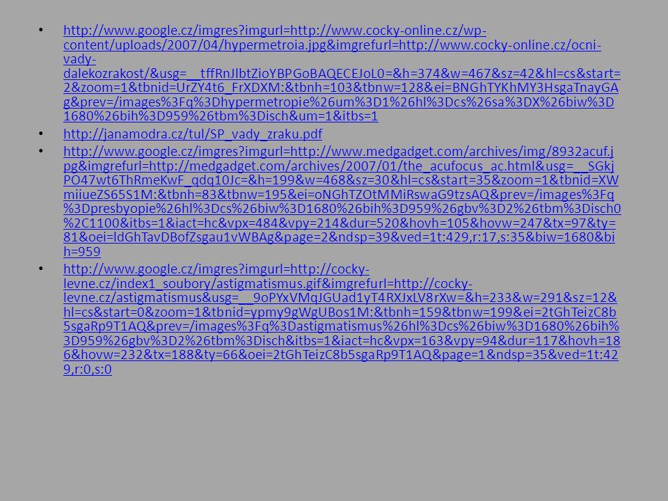 http://www.google.cz/imgres imgurl=http://www.cocky-online.cz/wp- content/uploads/2007/04/hypermetroia.jpg&imgrefurl=http://www.cocky-online.cz/ocni- vady- dalekozrakost/&usg=__tffRnJlbtZioYBPGoBAQECEJoL0=&h=374&w=467&sz=42&hl=cs&start= 2&zoom=1&tbnid=UrZY4t6_FrXDXM:&tbnh=103&tbnw=128&ei=BNGhTYKhMY3HsgaTnayGA g&prev=/images%3Fq%3Dhypermetropie%26um%3D1%26hl%3Dcs%26sa%3DX%26biw%3D 1680%26bih%3D959%26tbm%3Disch&um=1&itbs=1 http://www.google.cz/imgres imgurl=http://www.cocky-online.cz/wp- content/uploads/2007/04/hypermetroia.jpg&imgrefurl=http://www.cocky-online.cz/ocni- vady- dalekozrakost/&usg=__tffRnJlbtZioYBPGoBAQECEJoL0=&h=374&w=467&sz=42&hl=cs&start= 2&zoom=1&tbnid=UrZY4t6_FrXDXM:&tbnh=103&tbnw=128&ei=BNGhTYKhMY3HsgaTnayGA g&prev=/images%3Fq%3Dhypermetropie%26um%3D1%26hl%3Dcs%26sa%3DX%26biw%3D 1680%26bih%3D959%26tbm%3Disch&um=1&itbs=1 http://janamodra.cz/tul/SP_vady_zraku.pdf http://www.google.cz/imgres imgurl=http://www.medgadget.com/archives/img/8932acuf.j pg&imgrefurl=http://medgadget.com/archives/2007/01/the_acufocus_ac.html&usg=__SGkj PO47wt6ThRmeKwF_qdq10Jc=&h=199&w=468&sz=30&hl=cs&start=35&zoom=1&tbnid=XW miiueZS65S1M:&tbnh=83&tbnw=195&ei=oNGhTZOtMMiRswaG9tzsAQ&prev=/images%3Fq %3Dpresbyopie%26hl%3Dcs%26biw%3D1680%26bih%3D959%26gbv%3D2%26tbm%3Disch0 %2C1100&itbs=1&iact=hc&vpx=484&vpy=214&dur=520&hovh=105&hovw=247&tx=97&ty= 81&oei=ldGhTavDBofZsgau1vWBAg&page=2&ndsp=39&ved=1t:429,r:17,s:35&biw=1680&bi h=959 http://www.google.cz/imgres imgurl=http://www.medgadget.com/archives/img/8932acuf.j pg&imgrefurl=http://medgadget.com/archives/2007/01/the_acufocus_ac.html&usg=__SGkj PO47wt6ThRmeKwF_qdq10Jc=&h=199&w=468&sz=30&hl=cs&start=35&zoom=1&tbnid=XW miiueZS65S1M:&tbnh=83&tbnw=195&ei=oNGhTZOtMMiRswaG9tzsAQ&prev=/images%3Fq %3Dpresbyopie%26hl%3Dcs%26biw%3D1680%26bih%3D959%26gbv%3D2%26tbm%3Disch0 %2C1100&itbs=1&iact=hc&vpx=484&vpy=214&dur=520&hovh=105&hovw=247&tx=97&ty= 81&oei=ldGhTavDBofZsgau1vWBAg&page=2&ndsp=39&ved=1t:429,r:17,s:35&biw=1680&bi h=959 http://www.goo