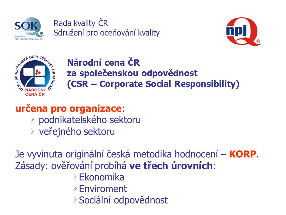 Národní cena ČR za společenskou odpovědnost (CSR – Corporate Social Responsibility) určena pro organizace: podnikatelského sektoru veřejného sektoru Je vyvinuta originální česká metodika hodnocení – KORP.