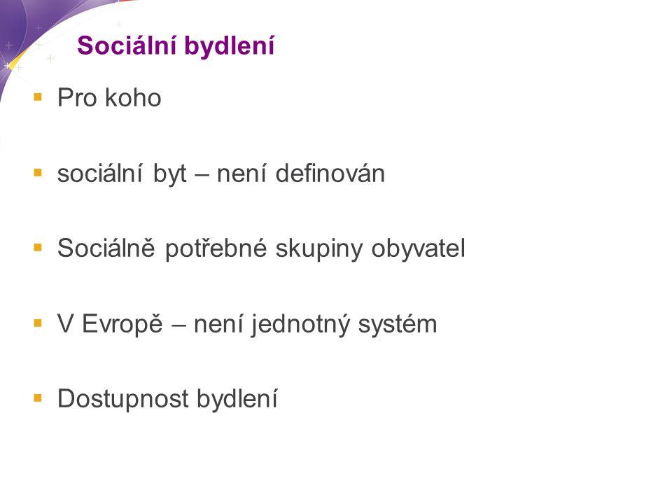 Sociální bydlení  Pro koho  sociální byt – není definován  Sociálně potřebné skupiny obyvatel  V Evropě – není jednotný systém  Dostupnost bydlení