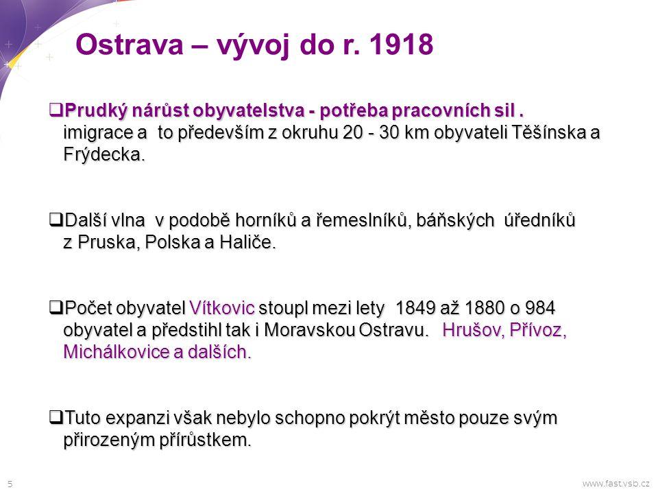 www.fast.vsb.cz 5 Ostrava – vývoj do r. 1918  Prudký nárůst obyvatelstva - potřeba pracovních sil.