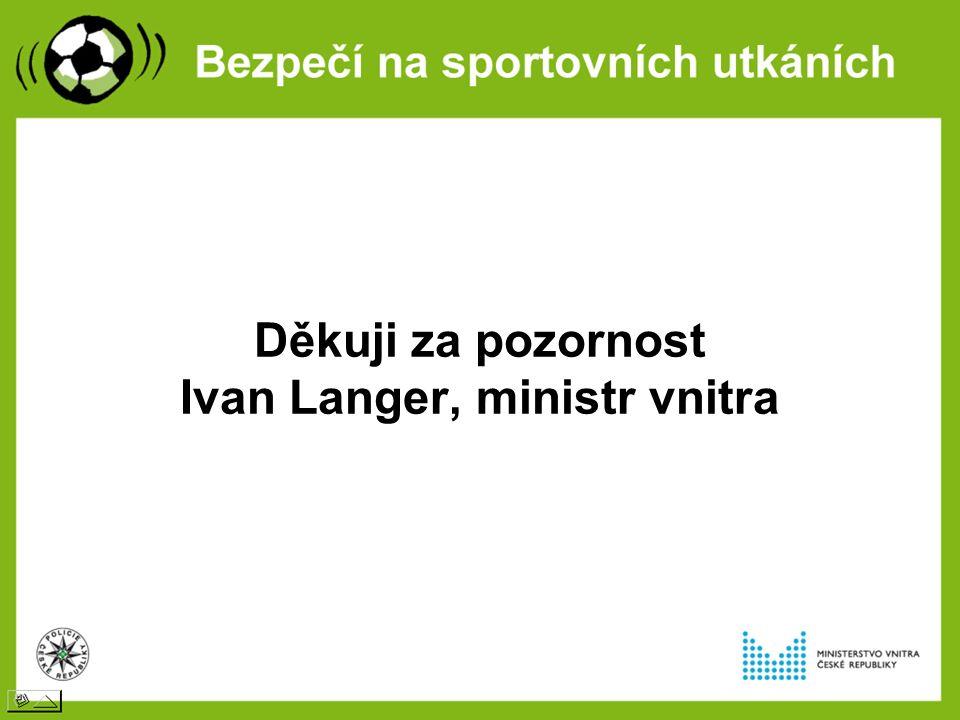 Děkuji za pozornost Ivan Langer, ministr vnitra