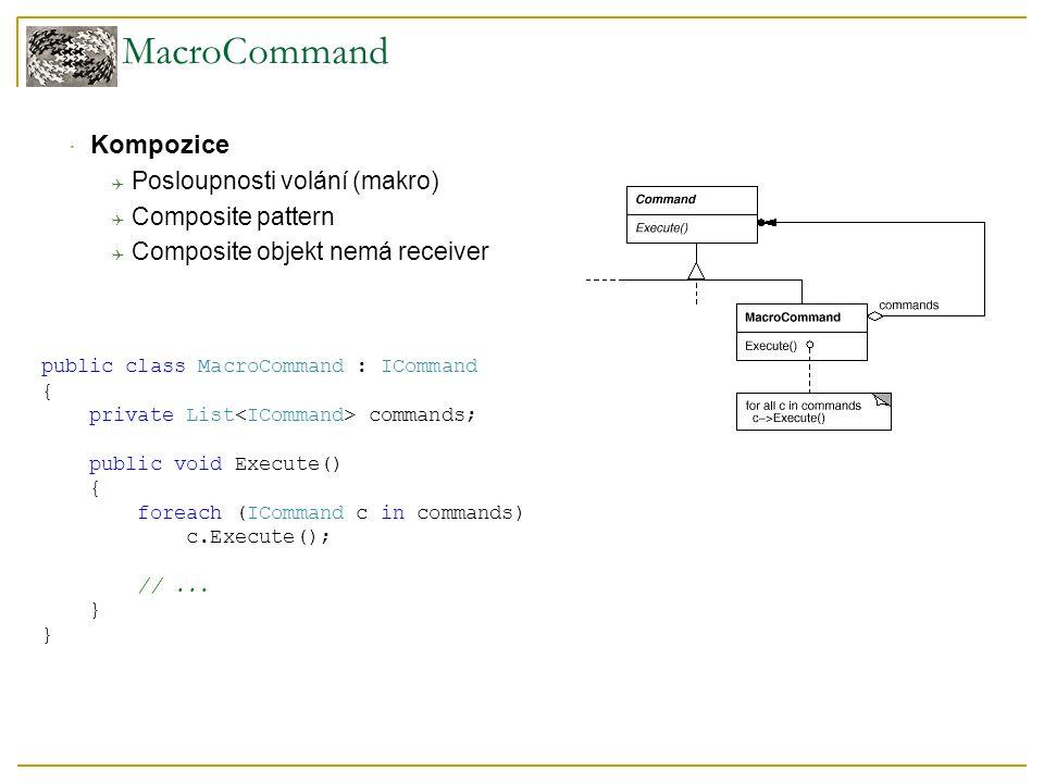 MacroCommand  Kompozice  Posloupnosti volání (makro)  Composite pattern  Composite objekt nemá receiver public class MacroCommand : ICommand { private List commands; public void Execute() { foreach (ICommand c in commands) c.Execute(); //...