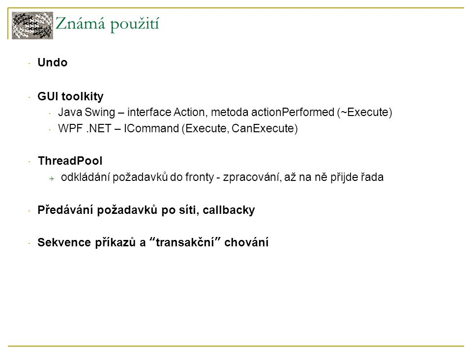 Známá použití  Undo  GUI toolkity  Java Swing – interface Action, metoda actionPerformed (~Execute)  WPF.NET – ICommand (Execute, CanExecute)  Th