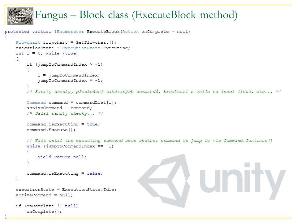 Fungus – Block class (ExecuteBlock method) protected virtual IEnumerator ExecuteBlock(Action onComplete = null) { Flowchart flowchart = GetFlowchart()