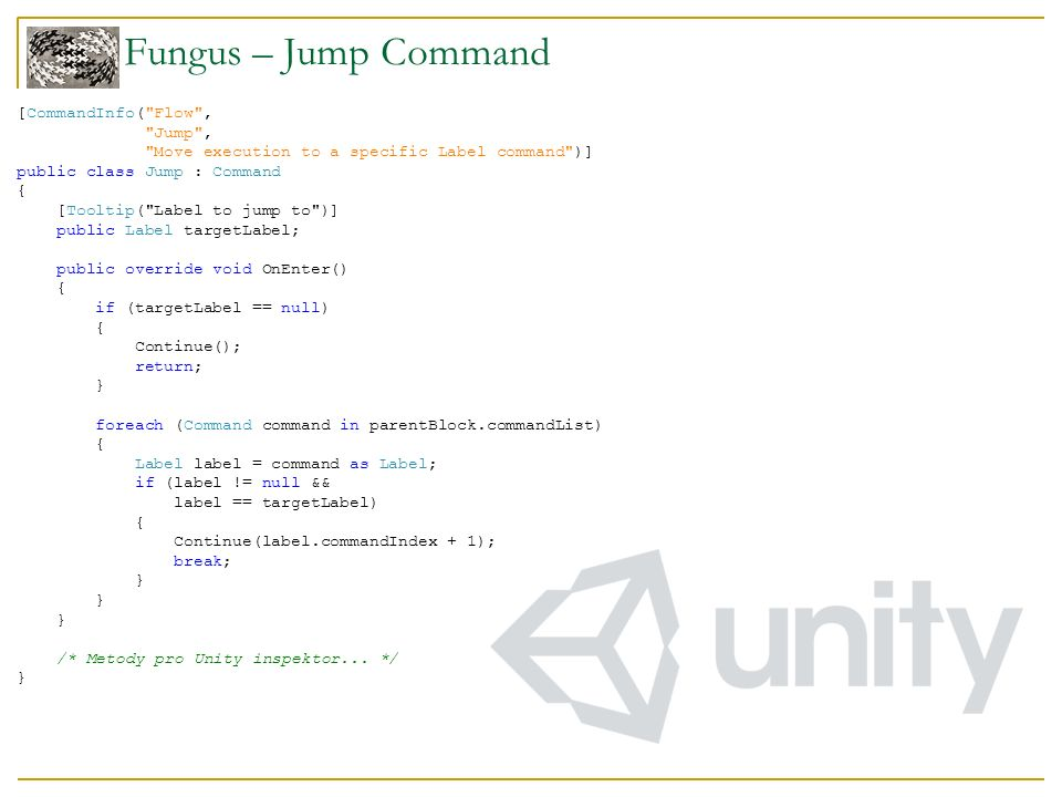 Fungus – Jump Command [CommandInfo( Flow , Jump , Move execution to a specific Label command )] public class Jump : Command { [Tooltip( Label to jump to )] public Label targetLabel; public override void OnEnter() { if (targetLabel == null) { Continue(); return; } foreach (Command command in parentBlock.commandList) { Label label = command as Label; if (label != null && label == targetLabel) { Continue(label.commandIndex + 1); break; } /* Metody pro Unity inspektor...